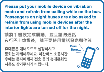 Please put your mobile device on vibration mode and refrain from calling while on the bus. Passengers on night buses are also asked to refrain from using mobile devices after the interior lights are turned off for the night.